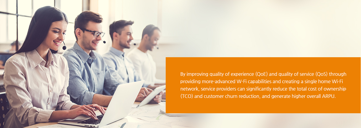 By improving quality of experience (QoE) and quality of service (QoS) through providing more-advanced W-Fi capabilities and creating a single home Wi-Fi network, service providers can significantly reduce the total cost of ownership (TCO) and customer churn reduction, and generate higher overall ARPU.